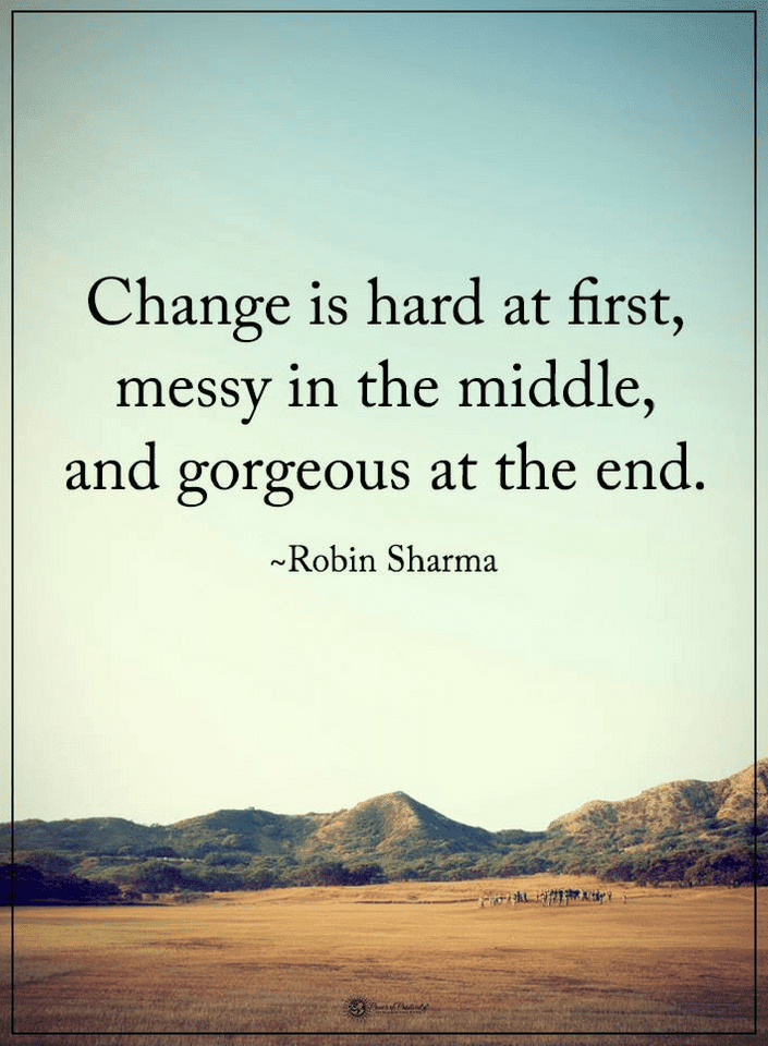 Quotes Change is hard at first, messy in the middle, and gorgeous at the end.-min